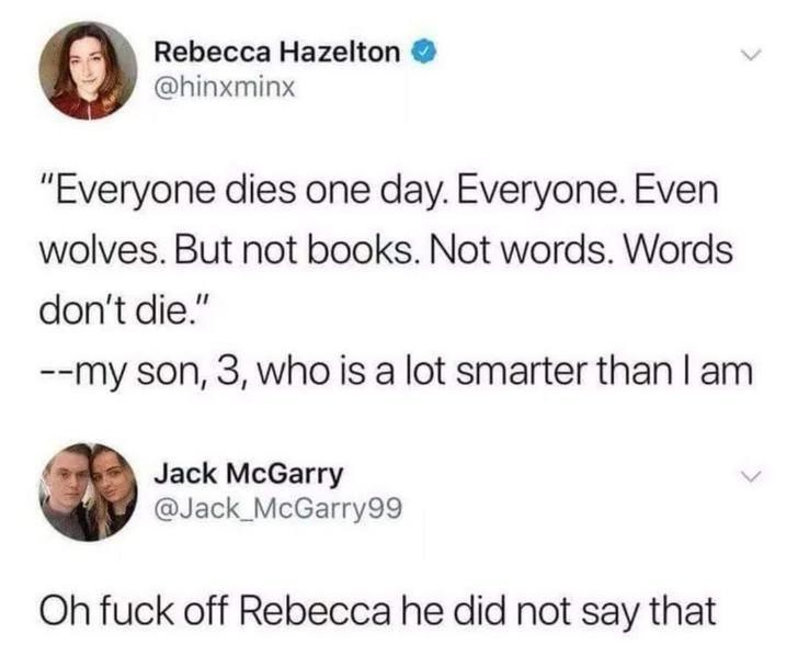 "Text - Rebecca Hazelton @hinxminx ""Everyone dies one day. Everyone. Even wolves. But not books. Not words. Words don't die."" --my son, 3, who is a lot smarter than I am Jack McGarry @Jack_McGarry99 Oh fuck off Rebecca he did not say that"