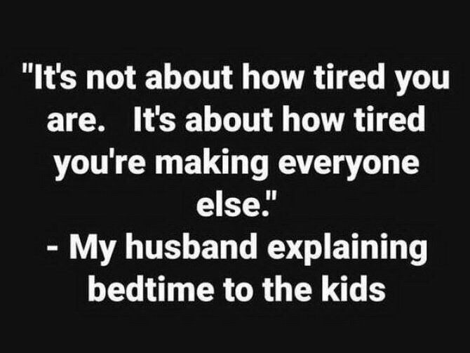"Text - ""It's not about how tired you are. It's about how tired you're making everyone else."" My husband explaining bedtime to the kids"