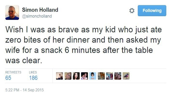 Text - Simon Holland Following @simoncholland Wish I was as brave as my kid who just ate zero bites of her dinner and then asked my wife for a snack 6 minutes after the table was clear. RETWEETS LIKES 65 186 5:22 PM - 14 Sep 2015