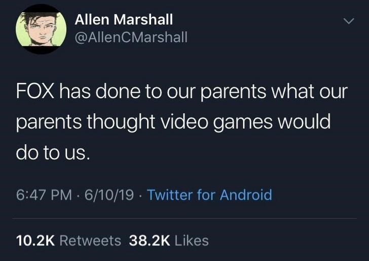 Text - Allen Marshall @AllenCMarshall FOX has done to our parents what our parents thought video games would do to us. 6/10/19 · Twitter for Android 6:47 PM 10.2K Retweets 38.2K Likes