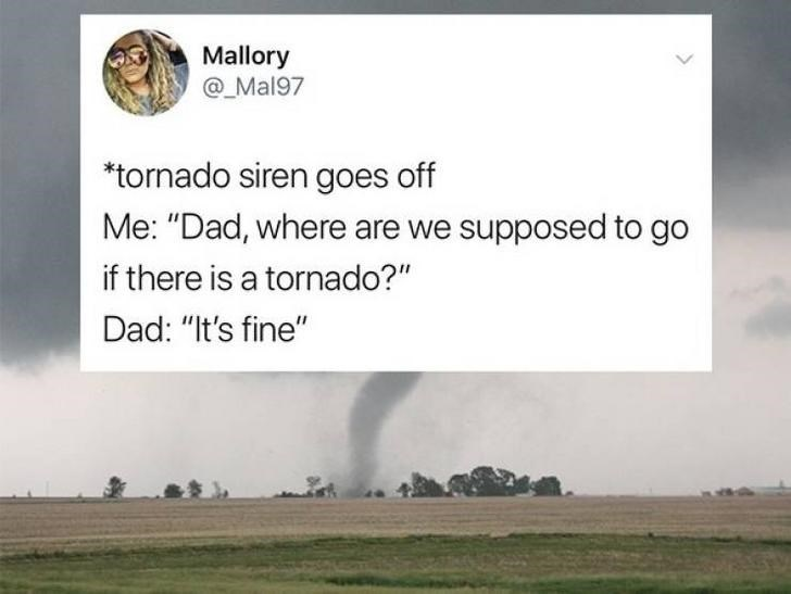 "Text - Mallory @_Mal97 *tornado siren goes off Me: ""Dad, where are we supposed to go if there is a tornado?"" Dad: ""It's fine"""