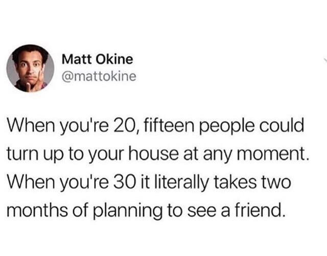 Text - Matt Okine @mattokine When you're 20, fifteen people could turn up to your house at any moment. When you're 30 it literally takes two months of planning to see a friend.