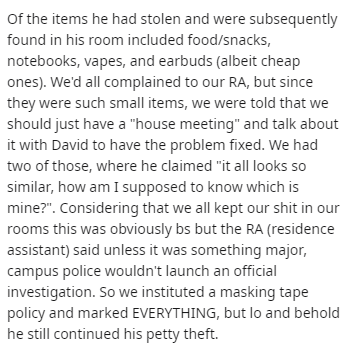 "Text - Of the items he had stolen and were subsequently found in his room included food/snacks, notebooks, vapes, and earbuds (albeit cheap ones). We'd all complained to our RA, but since they were such small items, we were told that we should just have a ""house meeting"" and talk about it with David to have the problem fixed. We had two of those, where he claimed ""it all looks so similar, how am I supposed to know which is mine?"". Considering that we all kept our shit in our rooms this was obvio"