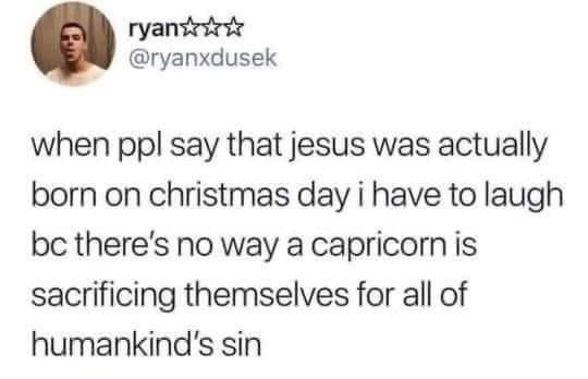 Text - ryant* @ryanxdusek when ppl say that jesus was actually born on christmas day i have to laugh bc there's no way a capricorn is sacrificing themselves for all of humankind's sin