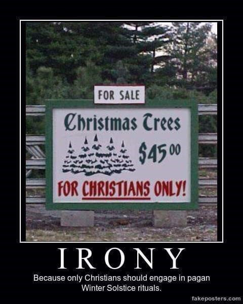 Text - FOR SALE Cbristmas Trees $4500 FOR CHRISTIANS ONLY! IRONY Because only Christians should engage in pagan Winter Solstice rituals. fakeposters.com