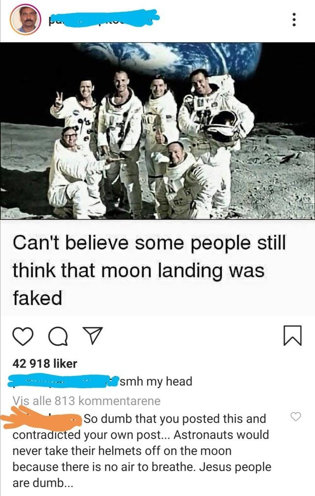 Text - Can't believe some people still think that moon landing was faked 42 918 liker smh my head Vis alle 813 kommentarene So dumb that you posted this and contradicted your own post... Astronauts would never take their helmets off on the moon because there is no air to breathe. Jesus people are dumb... ...