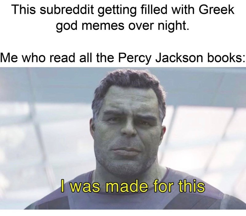 Text - This subreddit getting filled with Greek god memes over night. Me who read all the Percy Jackson books: I was made for this