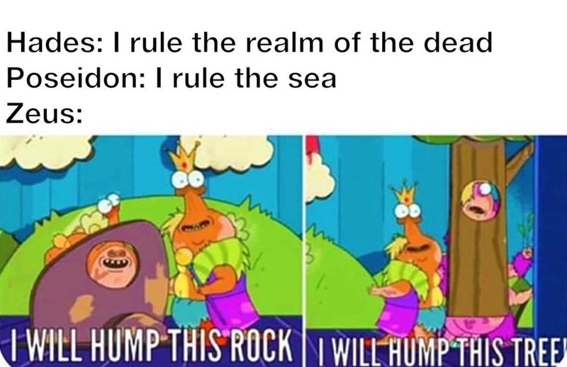 Cartoon - Hades: I rule the realm of the dead Poseidon: I rule the sea Zeus: I WILL HUMP THIS ROCK I WILL HUMP THIS TREE