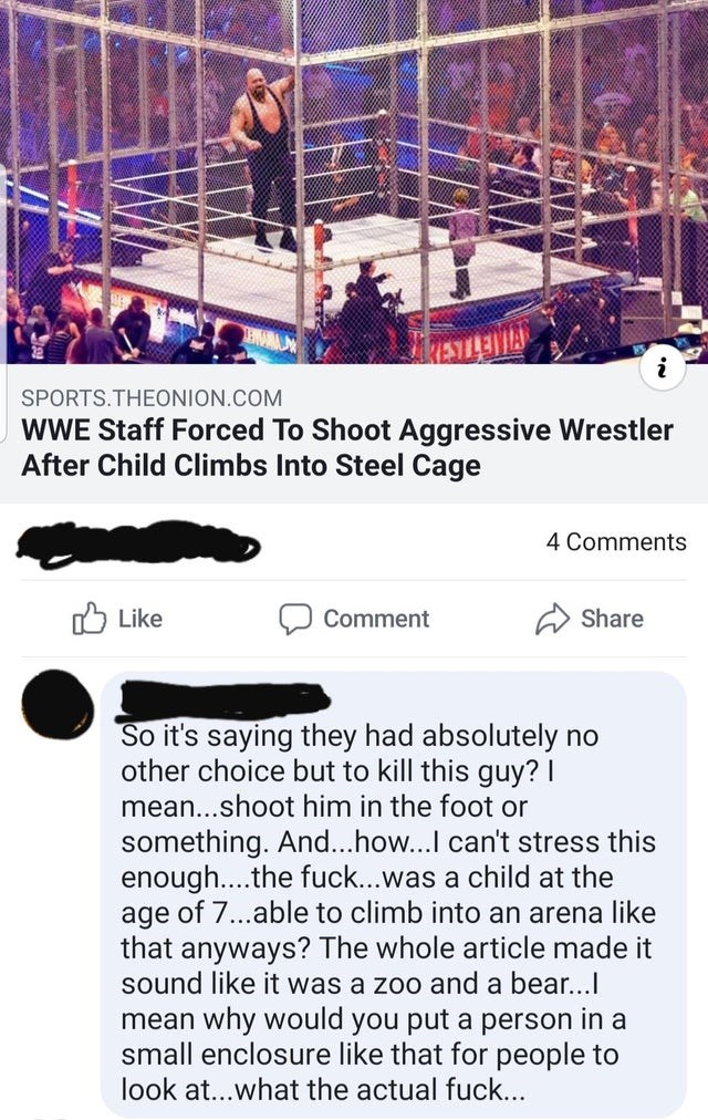 Text - SPORTS.THEONION.COM WWE Staff Forced To Shoot Aggressive Wrestler After Child Climbs Into Steel Cage 4 Comments O Like A Share Comment So it's saying they had absolutely no other choice but to kill this guy? I mean...shoot him in the foot or something. And...how...I can't stress this enough..the fuck...was a child at the age of 7...able to climb into an arena like that anyways? The whole article made it sound like it was a zoo and a bear... mean why would you put a person in a small enclo