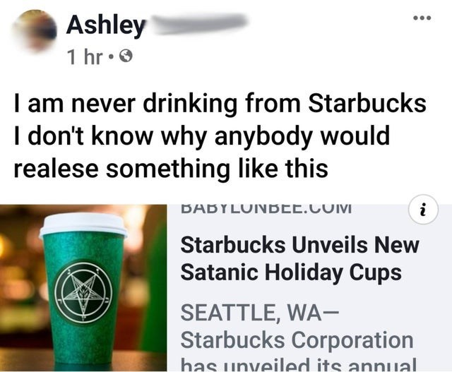 Text - Ashley 1 hr• 0 I am never drinking from Starbucks I don't know why anybody would realese something like this BABYLUNBEE.COM Starbucks Unveils New Satanic Holiday Cups SEATTLE, WA- Starbucks Corporation has unveiled its annual.