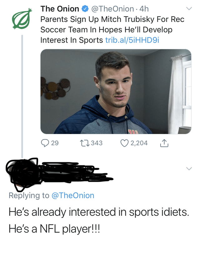 Product - The Onion O @TheOnion · 4h Parents Sign Up Mitch Trubisky For Rec Soccer Team In Hopes He'll Develop Interest In Sports trib.al/5iHHD9i 27343 29 2,204 Replying to @TheOnion He's already interested in sports idiets. He's a NFL player!!!