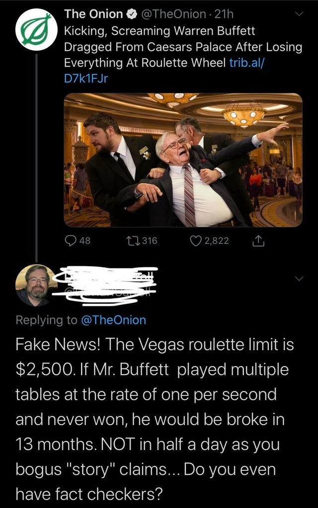 "Photo caption - The Onion @TheOnion · 21h Kicking, Screaming Warren Buffett Dragged From Caesars Palace After Losing Everything At Roulette Wheel trib.al/ D7K1FJ. O 2,822 27316 48 ----- Replying to @TheOnion Fake News! The Vegas roulette limit is $2,500. If Mr. Buffett played multiple tables at the rate of one per second and never won, he would be broke in 13 months. NOT in half a day as you bogus ""story"" claims... Do you even have fact checkers?"