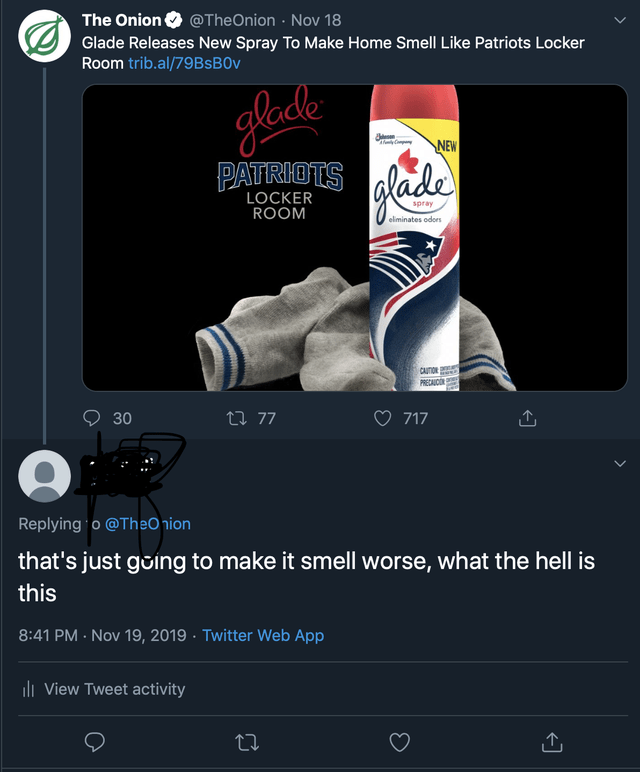 Advertising - The Onion O @TheOnion · Nov 18 Glade Releases New Spray To Make Home Smell Like Patriots Locker Room trib.al/79BSB0V glodle alade NEW PATRIOTS LOCKER ROOM spray eliminates odors CAUTIDE PRECAICO 27 77 30 717 Replying o @TheO nion that's just going to make it smell worse, what the hell is this 8:41 PM - Nov 19, 2019 · Twitter Web App ili View Tweet activity 27