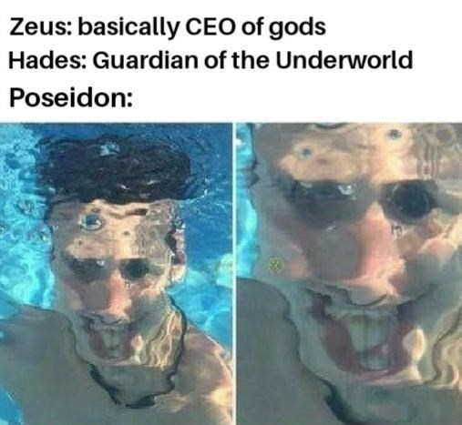 Face - Zeus: basically CEO of gods Hades: Guardian of the Underworld Poseidon:
