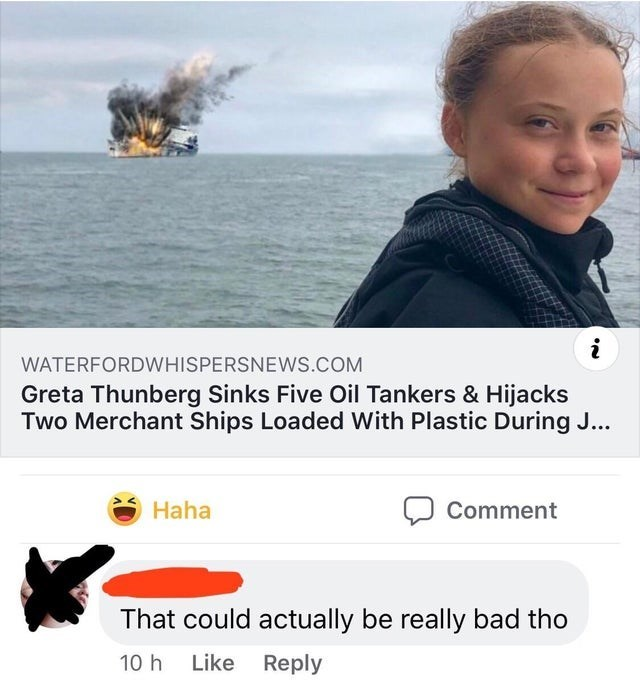 Text - WATERFORDWHISPERSNEWS.COM Greta Thunberg Sinks Five Oil Tankers & Hijacks Two Merchant Ships Loaded With Plastic During J... Haha Comment That could actually be really bad tho Like Reply 10 h