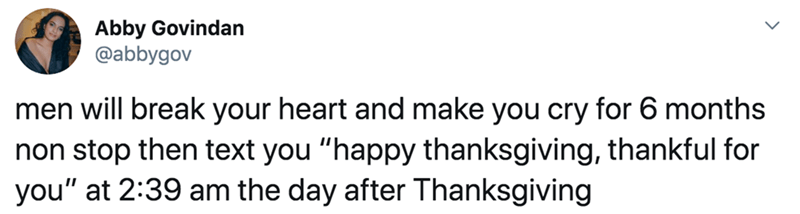 """Text - Abby Govindan @abbygov men will break your heart and make you cry for 6 months non stop then text you """"happy thanksgiving, thankful for you"""" at 2:39 am the day after Thanksgiving"""