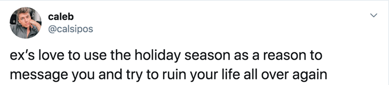 Text - caleb @calsipos ex's love to use the holiday season as a reason to message you and try to ruin your life all over again