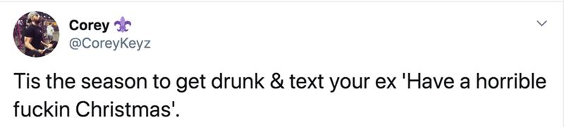 Text - Corey @CoreyKeyz Tis the season to get drunk & text your ex 'Have a horrible fuckin Christmas'.