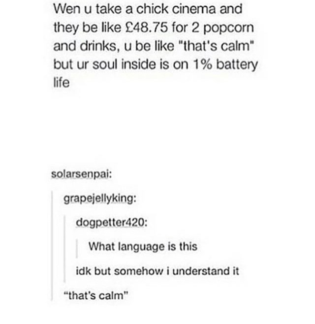 """Text - Wen u take a chick cinema and they be like £48.75 for 2 popcorn and drinks, u be like """"that's calm"""" but ur soul inside is on 1% battery life solarsenpai: grapejellyking: dogpetter420: What language is this idk but somehow i understand it """"that's calm"""""""