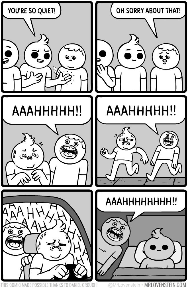 White - YOU'RE SO QUIET! OH SORRY ABOUT THAT! AAАННННН!! AААННННН!! AААНННННННН!! @MrLovenstein MRLOVENSTEIN.COM THIS COMIC MADE POSSIBLE THANKS TO DANIEL CROUCH