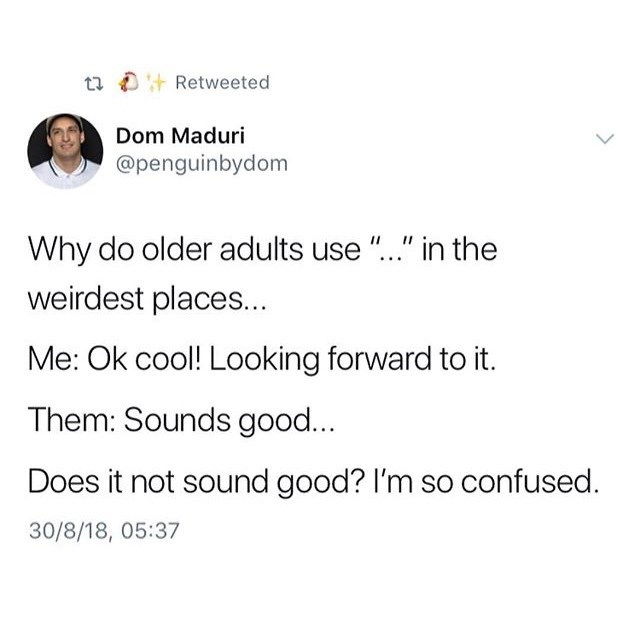 """Text - t7 D+ Retweeted Dom Maduri @penguinbydom Why do older adults use """".."""" in the weirdest places... Me: Ok cool! Looking forward to it. Them: Sounds good... Does it not sound good? I'm so confused. 30/8/18, 05:37"""