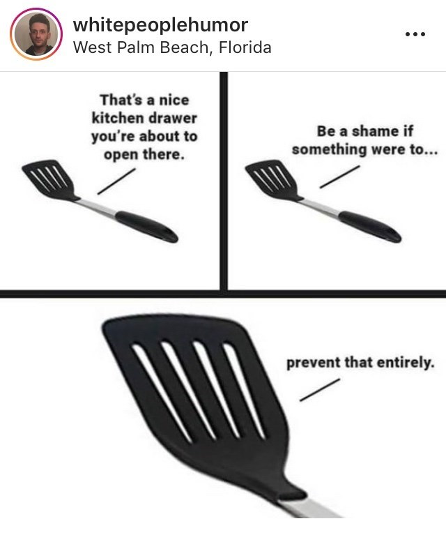 Spatula - whitepeoplehumor West Palm Beach, Florida That's a nice kitchen drawer Be a shame if you're about to open there. something were to... prevent that entirely.
