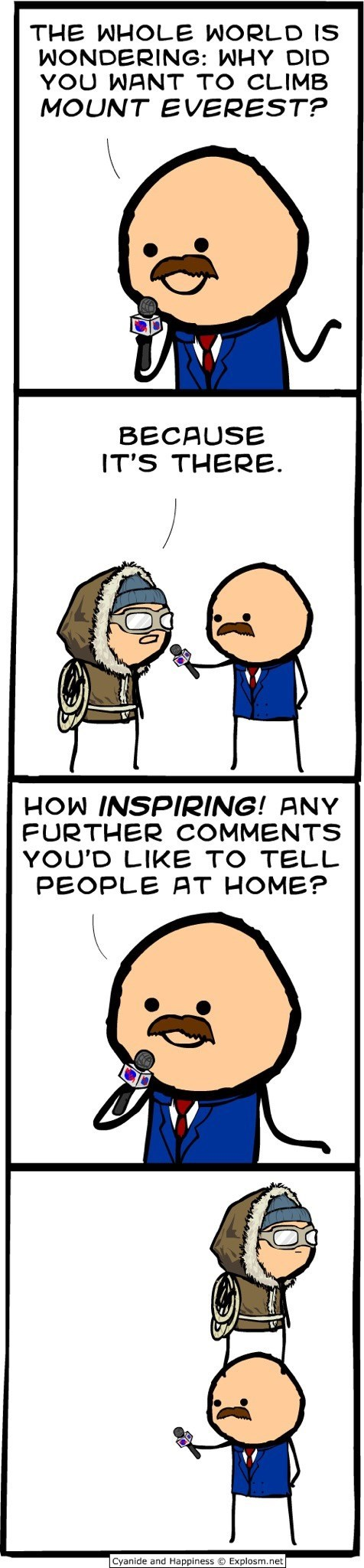 Cartoon - THE WHOLE WORLD IS WONDERING: WHY DID YOU WANT TO CLIMB MOUNT EVEREST? BECAUSE IT'S THERE. HOW INSPIRING! ANY FURTHER COMMENTS YOU'D LIKE TO TELL PEOPLE AT HOME? Cyanide and Happiness © Explosm.net