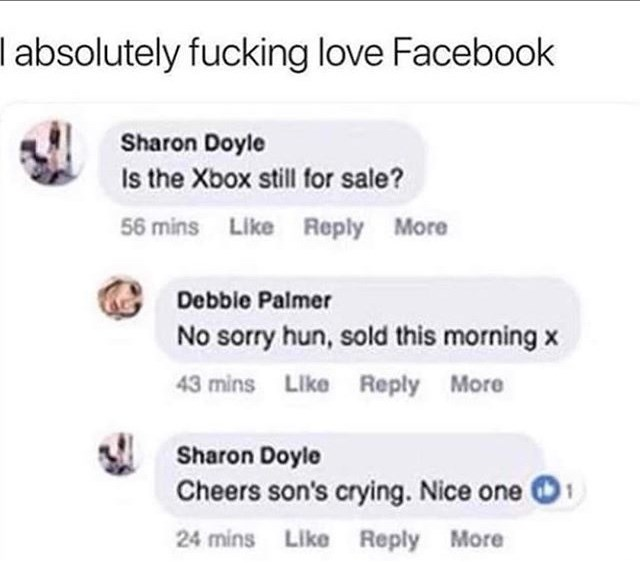 Text - I absolutely fucking love Facebook Sharon Doyle Is the Xbox still for sale? 56 mins Like Reply More Debble Palmer No sorry hun, sold this morning x 43 mins Like Reply More Sharon Doyle Cheers son's crying. Nice one 1 24 mins Like Reply More