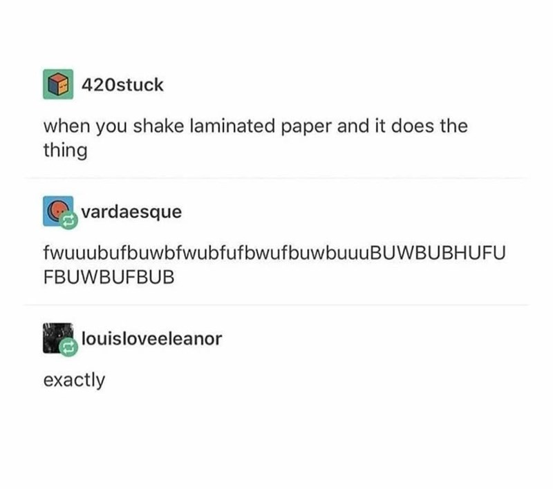 Text - 420stuck when you shake laminated paper and it does the thing vardaesque fwuuubufbuwbfwubfufbwufbuwbuuuBUWBUBHUFU FBUWBUFBUB louisloveeleanor exactly