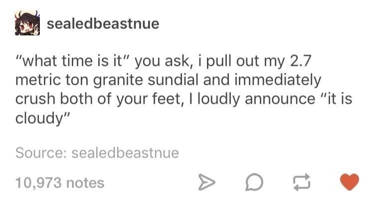 "Text - sealedbeastnue ""what time is it"" you ask, i pull out my 2.7 metric ton granite sundial and immediately crush both of your feet, I loudly announce ""it is cloudy"" Source: sealedbeastnue 10,973 notes"