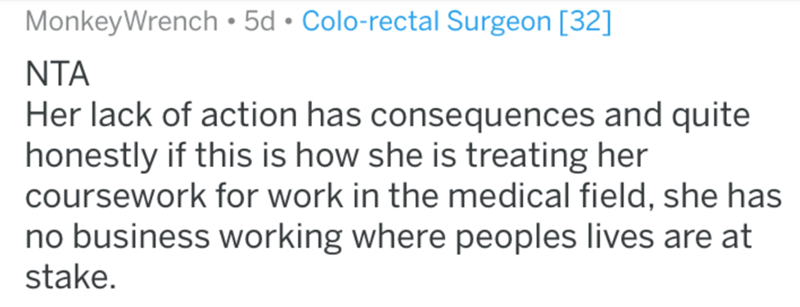 Text - MonkeyWrench• 5d • Colo-rectal Surgeon [32] NTA Her lack of action has consequences and quite honestly if this is how she is treating her coursework for work in the medical field, she has no business working where peoples lives are at stake.