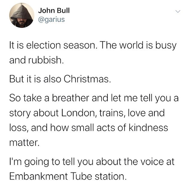Text - John Bull @garius It is election season. The world is busy and rubbish. But it is also Christmas. So take a breather and let me tell you a story about London, trains, love and loss, and how small acts of kindness matter. I'm going to tell you about the voice at Embankment Tube station.
