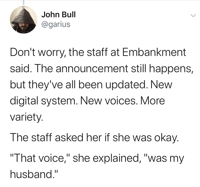 "Text - John Bull @garius Don't worry, the staff at Embankment said. The announcement still happens, but they've all been updated. New digital system. New voices. More variety. The staff asked her if she was okay. ""That voice,"" she explained, ""was my husband."""