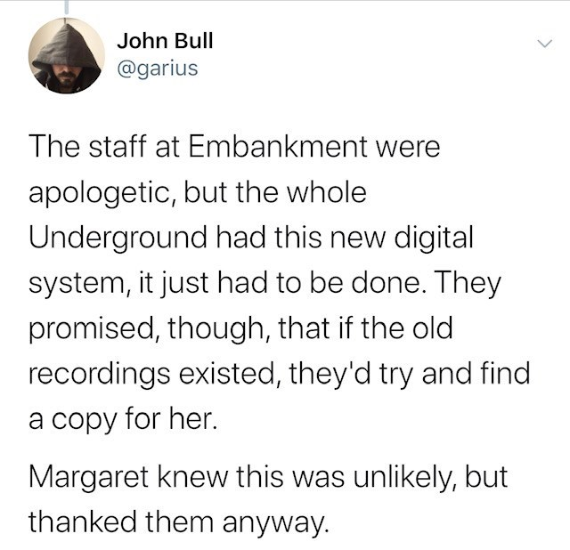 Text - John Bull @garius The staff at Embankment were apologetic, but the whole Underground had this new digital system, it just had to be done. They promised, though, that if the old recordings existed, they'd try and find a copy for her. Margaret knew this was unlikely, but thanked them anyway.
