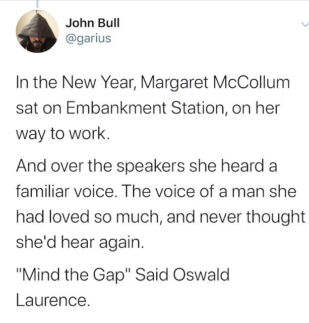 "Text - John Bull @garius In the New Year, Margaret McCollum sat on Embankment Station, on her way to work. And over the speakers she heard a familiar voice. The voice of a man she had loved so much, and never thought she'd hear again. ""Mind the Gap"" Said Oswald Laurence."