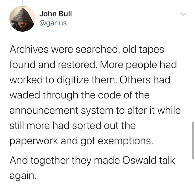 Text - John Bull @garius Archives were searched, old tapes found and restored. More people had worked to digitize them. Others had waded through the code of the announcement system to alter it while still more had sorted out the paperwork and got exemptions. And together they made Oswald talk again.