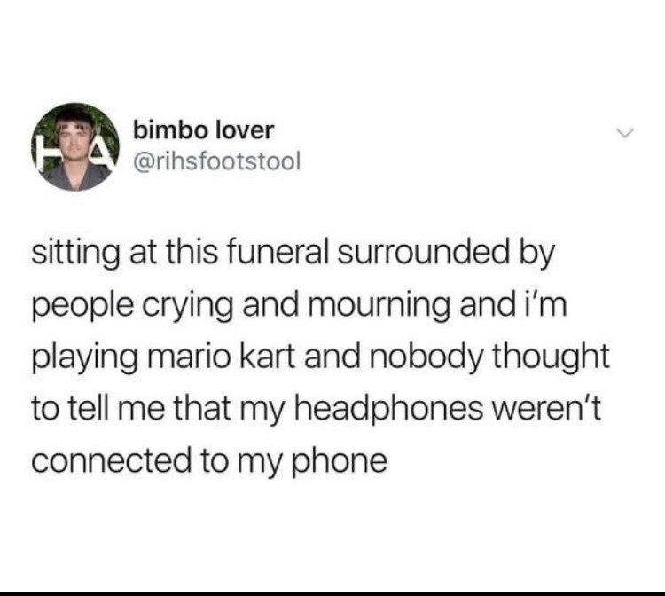 Text - bimbo lover @rihsfootstool sitting at this funeral surrounded by people crying and mourning and i'm playing mario kart and nobody thought to tell me that my headphones weren't connected to my phone