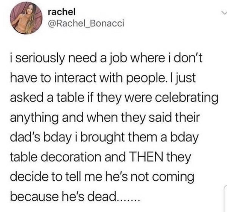 Text - rachel @Rachel Bonacci i seriously need a job where i don't have to interact with people. I just asked a table if they were celebrating anything and when they said their dad's bday i brought them a bday table decoration and THEN they decide to tell me he's not coming because he's dead...