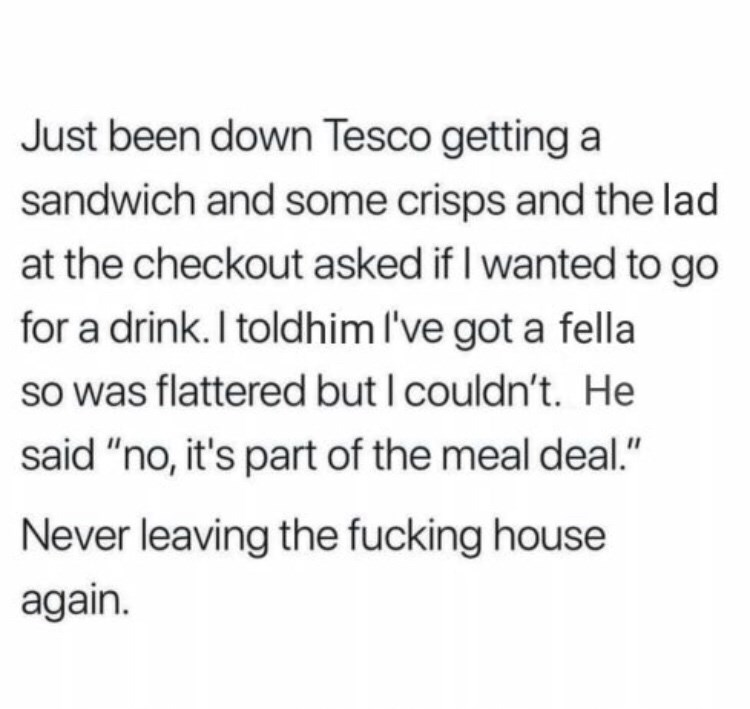 "Text - Just been down Tesco getting a sandwich and some crisps and the lad at the checkout asked if I wanted to go for a drink. I toldhim I've got a fella so was flattered but I couldn't. He said ""no, it's part of the meal deal."" Never leaving the fucking house again."