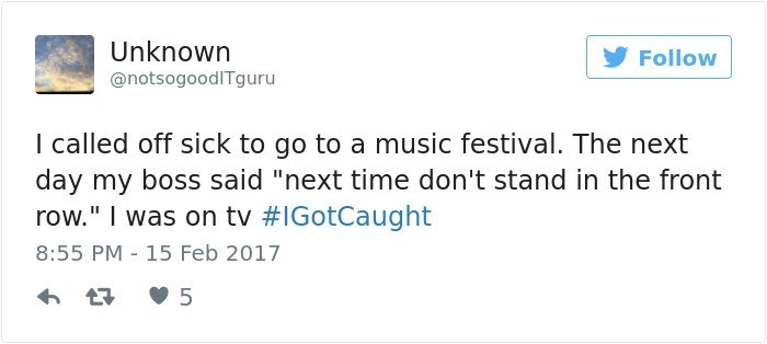 "Text - Unknown Follow @notsogoodITguru I called off sick to go to a music festival. The next day my boss said ""next time don't stand in the front row."" I was on tv #IGotCaught 8:55 PM 15 Feb 2017"