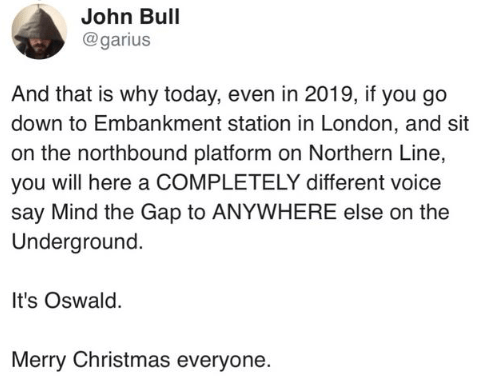 Text - John Bull @garius And that is why today, even in 2019, if you go down to Embankment station in London, and sit on the northbound platform on Northern Line, you will here a COMPLETELY different voice say Mind the Gap to ANYWHERE else on the Underground. It's Oswald. Merry Christmas everyone.