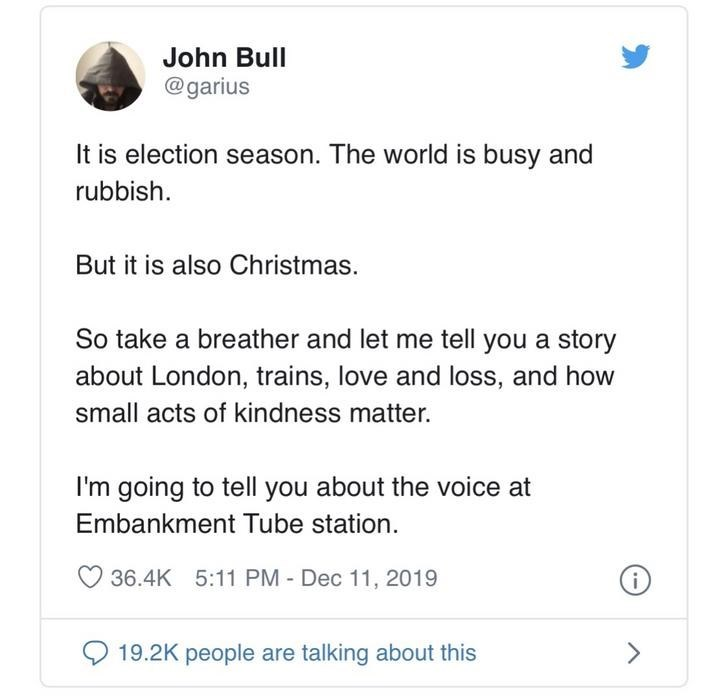 Text - John Bull @garius It is election season. The world is busy and rubbish. But it is also Christmas. So take a breather and let me tell you a story about London, trains, love and loss, and how small acts of kindness matter. I'm going to tell you about the voice at Embankment Tube station. 36.4K 5:11 PM - Dec 11, 2019 19.2K people are talking about this