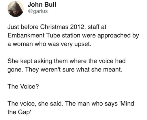 Text - John Bull @garius Just before Christmas 2012, staff at Embankment Tube station were approached by a woman who was very upset. She kept asking them where the voice had gone. They weren't sure what she meant. The Voice? The voice, she said. The man who says 'Mind the Gap'