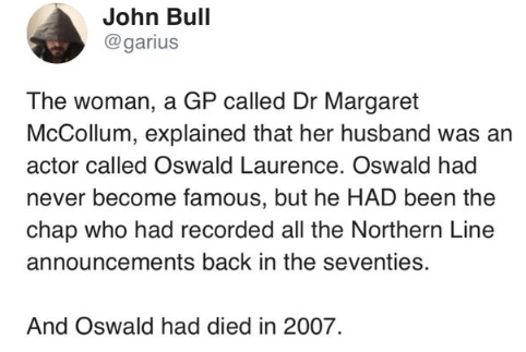 Text - John Bull @garius The woman, a GP called Dr Margaret McCollum, explained that her husband was an actor called Oswald Laurence. Oswald had never become famous, but he HAD been the chap who had recorded all the Northern Line announcements back in the seventies. And Oswald had died in 2007.