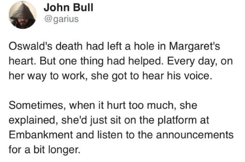 Text - John Bull @garius Oswald's death had left a hole in Margaret's heart. But one thing had helped. Every day, on her way to work, she got to hear his voice. Sometimes, when it hurt too much, she explained, she'd just sit on the platform at Embankment and listen to the announcements for a bit longer.