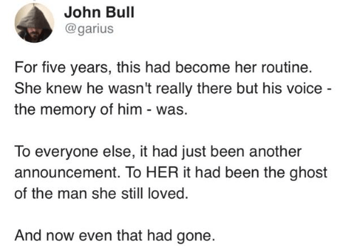Text - John Bull @garius For five years, this had become her routine. She knew he wasn't really there but his voice - the memory of him - was. To everyone else, it had just been another announcement. To HER it had been the ghost of the man she still loved. And now even that had gone.