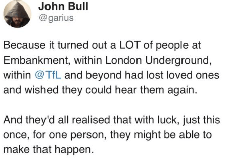 Text - John Bull @garius Because it turned out a LOT of people at Embankment, within London Underground, within @TfL and beyond had lost loved ones and wished they could hear them again. And they'd all realised that with luck, just this once, for one person, they might be able to make that happen.