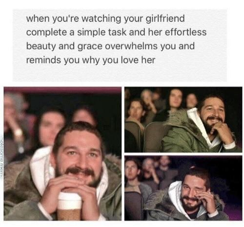 People - when you're watching your girlfriend complete a simple task and her effortless beauty and grace overwhelms you and reminds you why you love her