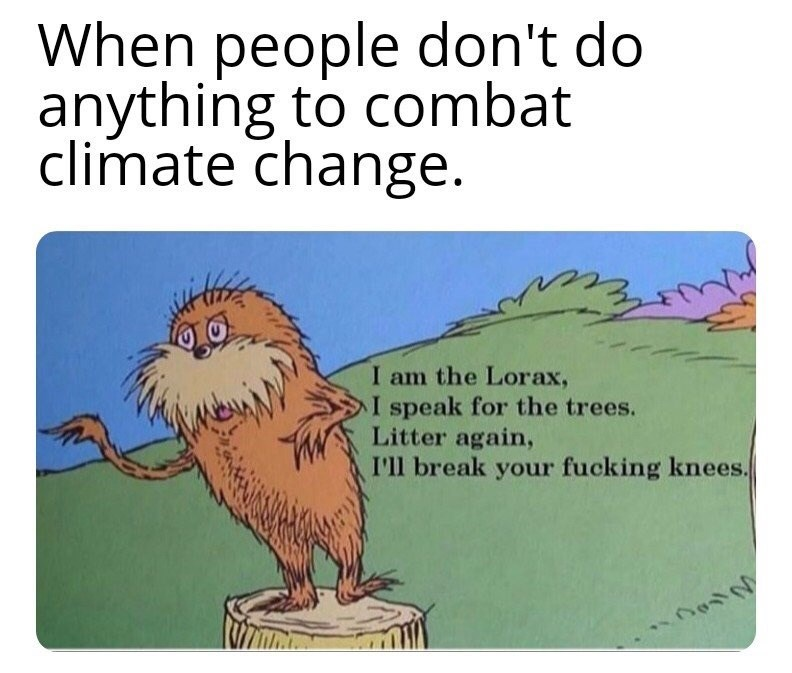 Text - When people don't do anything to combat climate change. I am the Lorax, I speak for the trees. Litter again, I'll break your fucking knees.