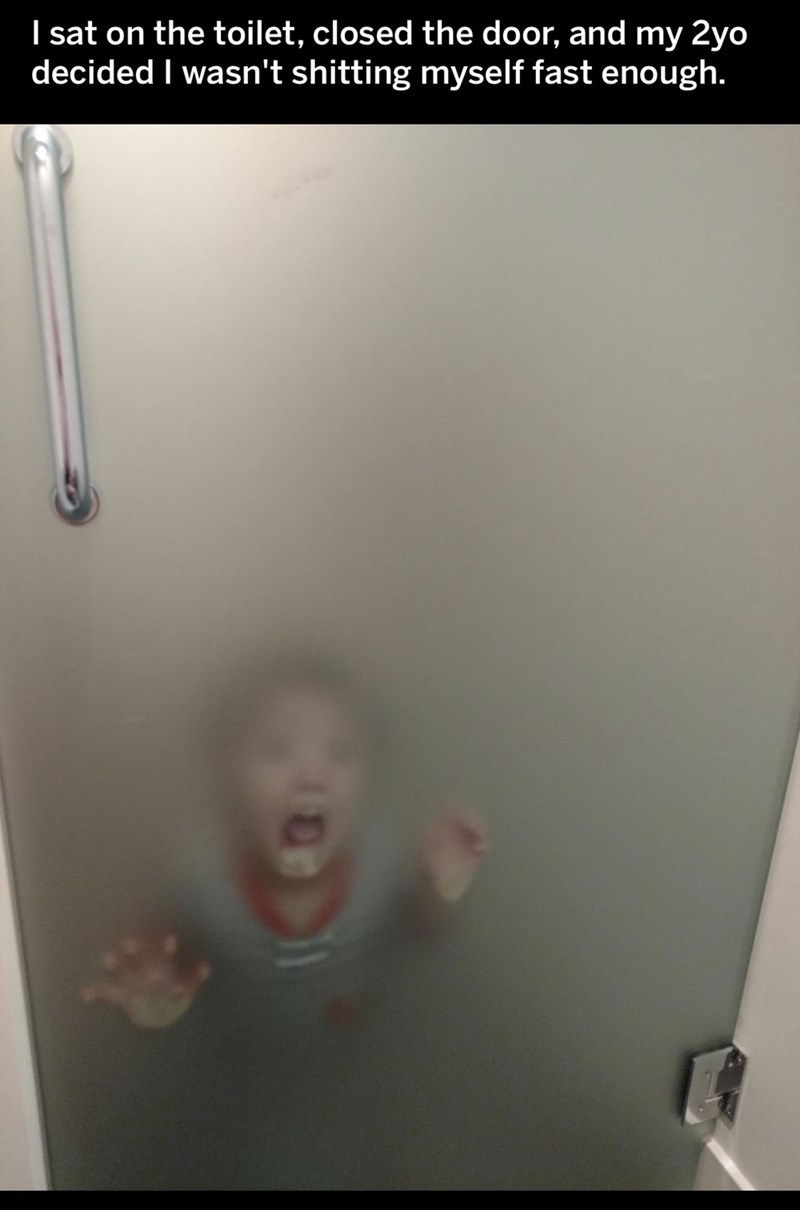 Room - I sat on the toilet, closed the door, and my 2yo decided I wasn't shitting myself fast enough.